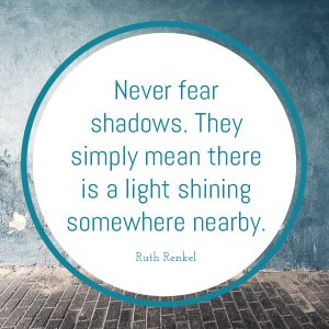 there is always light behind the fear