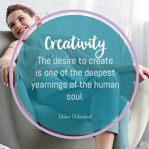 creativity - the desire to create is one of the deepest yearnings of the human soul by Elder Uchtdorf